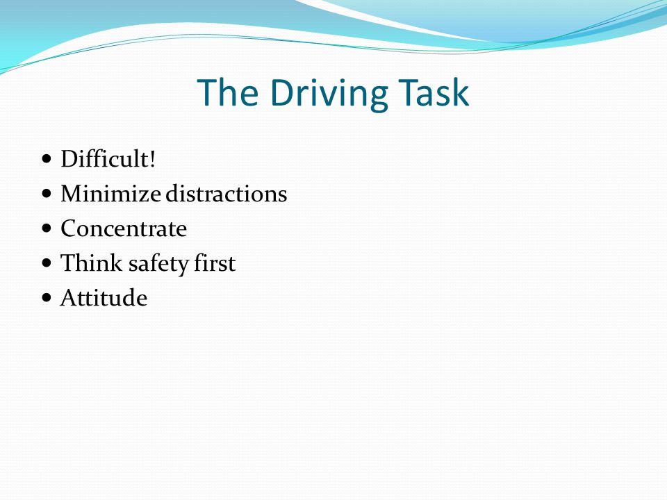 The Driving Task Difficult! Minimize distractions Concentrate