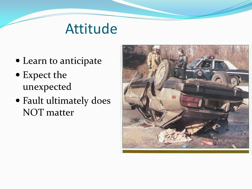 Attitude Learn to anticipate Expect the unexpected