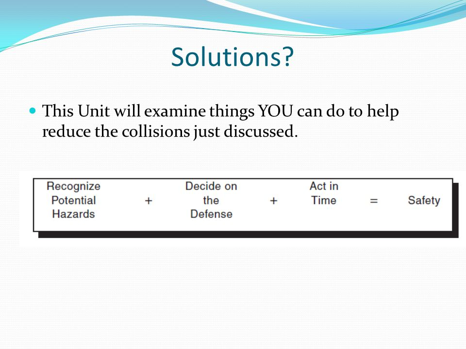 Solutions This Unit will examine things YOU can do to help reduce the collisions just discussed.
