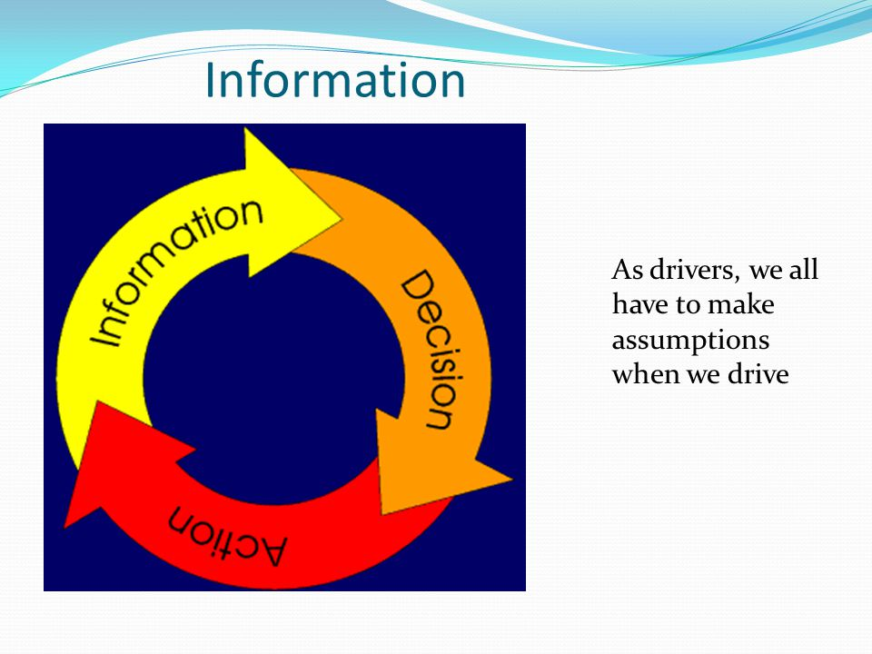Information As drivers, we all have to make assumptions when we drive