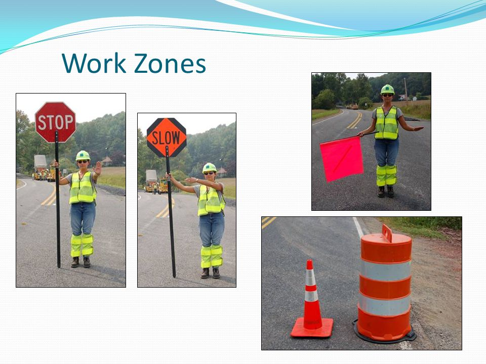 Work Zones When approaching a work zone, pay special attention to flaggers who may signal you to stop or slow down.