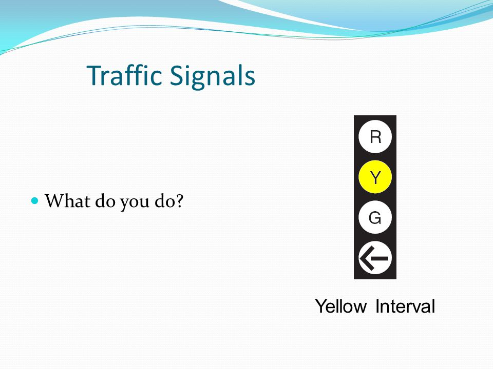 Traffic Signals What do you do Yellow Interval