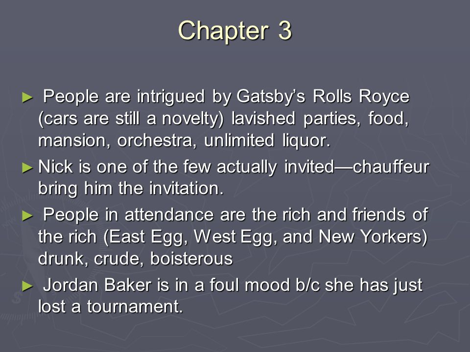 Chapter 3 People are intrigued by Gatsby's Rolls Royce (cars are still a novelty) lavished parties, food, mansion, orchestra, unlimited liquor.