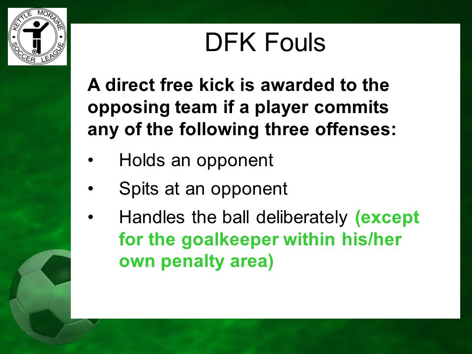 DFK Fouls A direct free kick is awarded to the opposing team if a player commits any of the following three offenses: