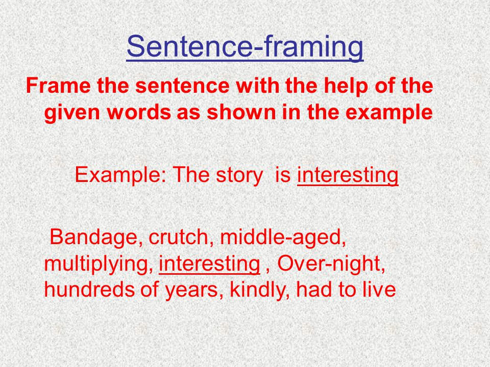Sentence-framing Frame the sentence with the help of the given words as shown in the example. Example: The story is interesting.