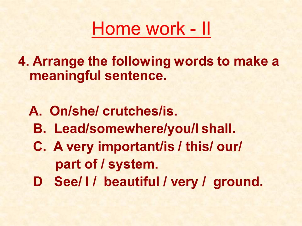 Home work - II 4. Arrange the following words to make a meaningful sentence. A. On/she/ crutches/is.