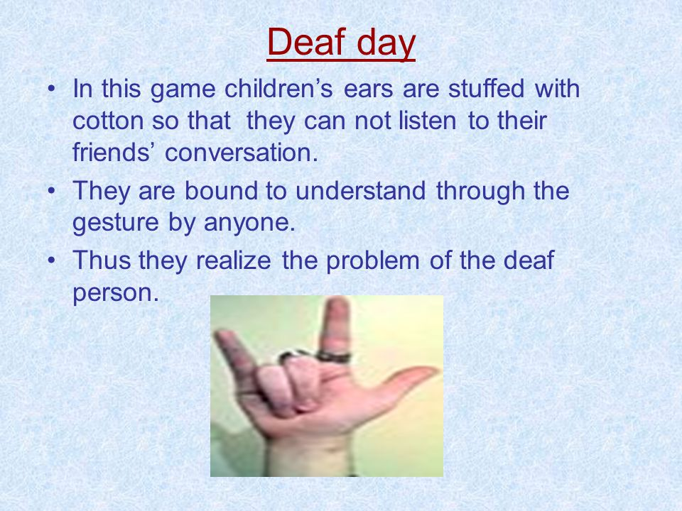 Deaf day In this game children's ears are stuffed with cotton so that they can not listen to their friends' conversation.