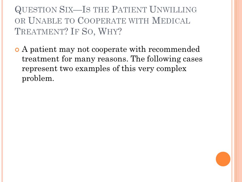 Question Six—Is the Patient Unwilling or Unable to Cooperate with Medical Treatment If So, Why
