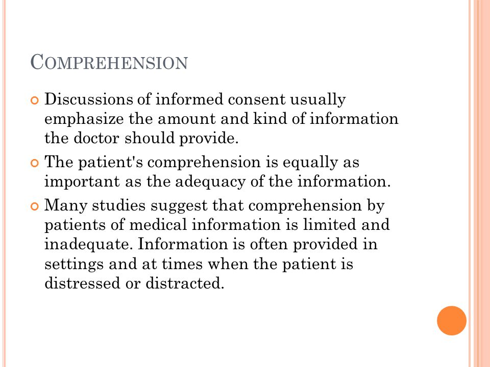 Comprehension Discussions of informed consent usually emphasize the amount and kind of information the doctor should provide.