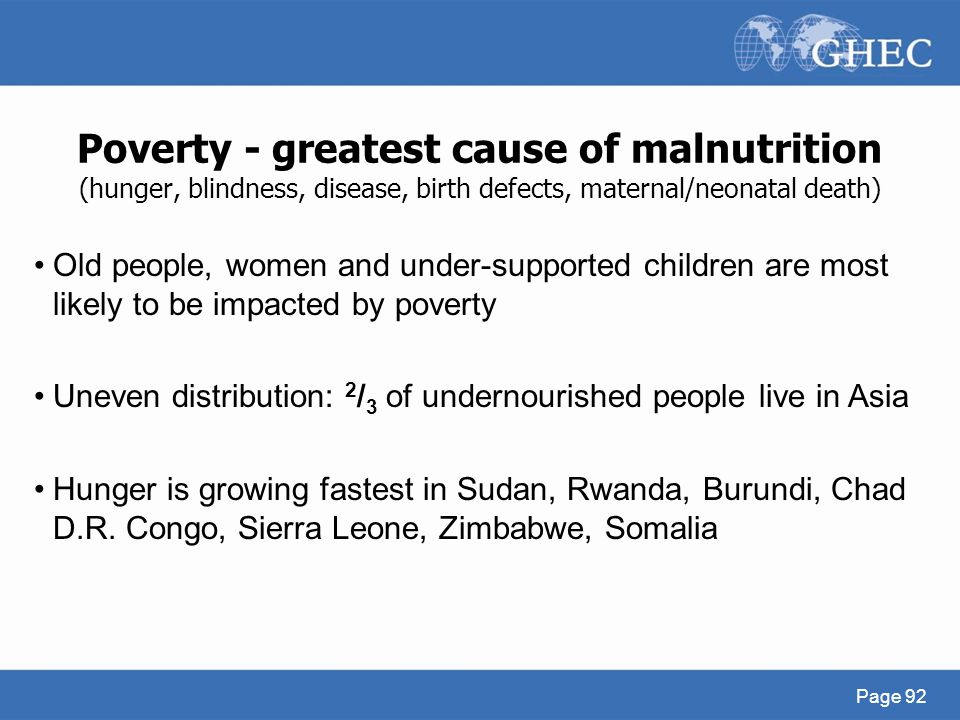 Poverty - greatest cause of malnutrition (hunger, blindness, disease, birth defects, maternal/neonatal death)