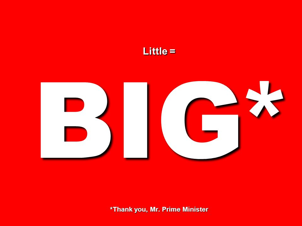 Little = BIG* *Thank you, Mr. Prime Minister