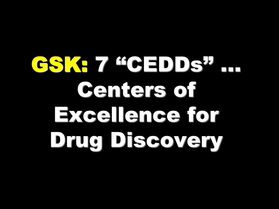 GSK: 7 CEDDs … Centers of Excellence for Drug Discovery