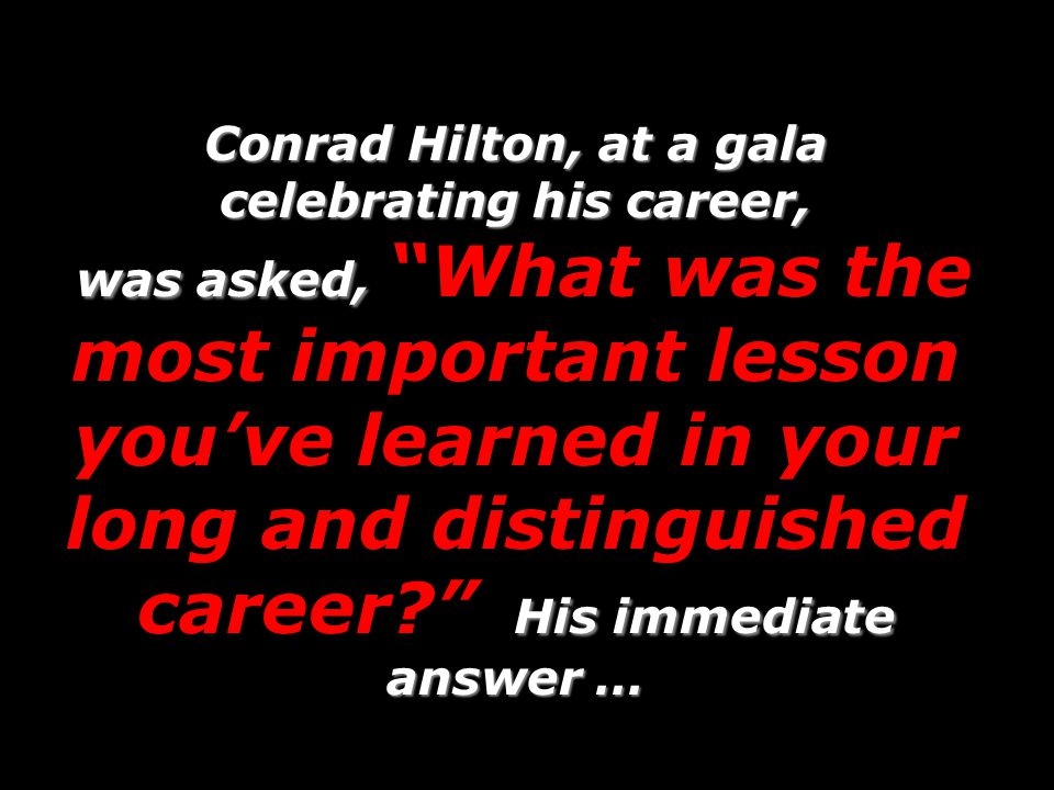 Conrad Hilton, at a gala celebrating his career, was asked, What was the most important lesson you've learned in your long and distinguished career His immediate answer …