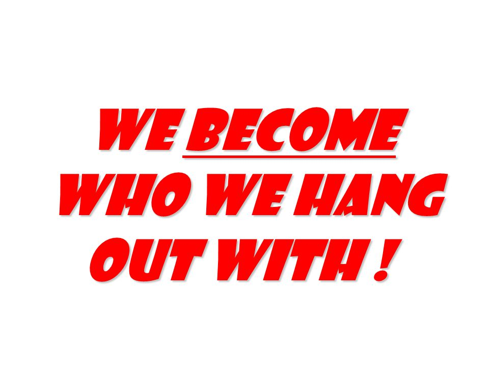 We become who we hang out with !