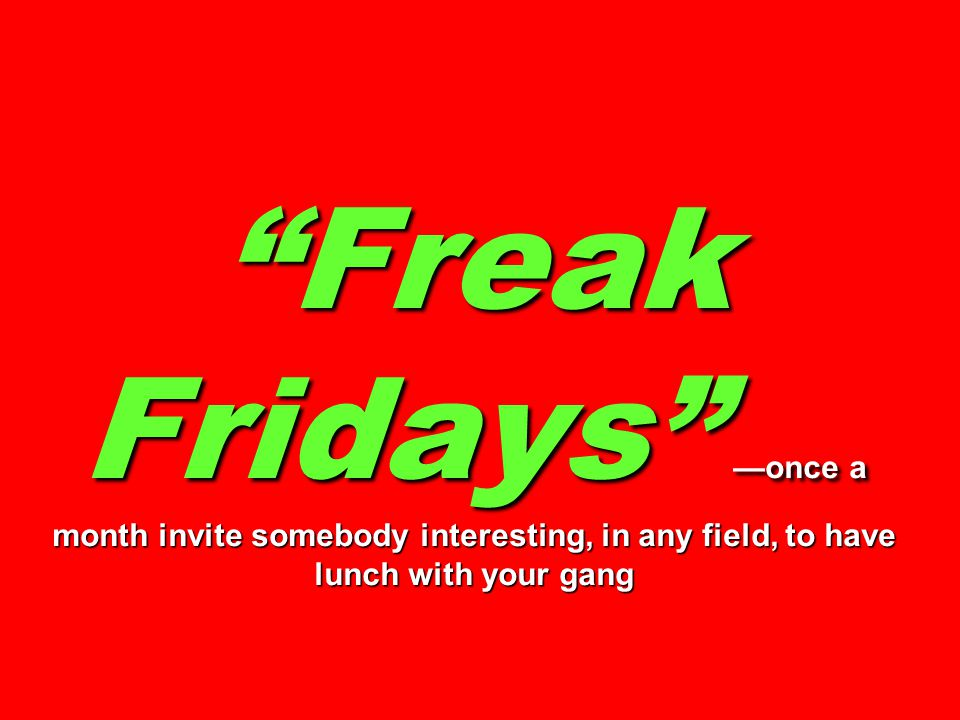 Freak Fridays —once a month invite somebody interesting, in any field, to have lunch with your gang