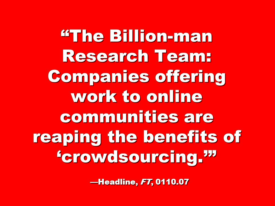 The Billion-man Research Team: Companies offering work to online communities are reaping the benefits of 'crowdsourcing.' —Headline, FT, 0110.07