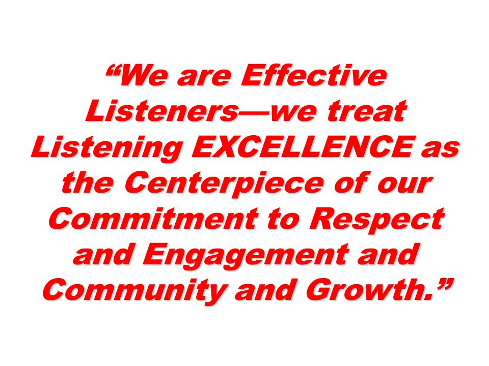 We are Effective Listeners—we treat Listening EXCELLENCE as the Centerpiece of our Commitment to Respect and Engagement and Community and Growth.