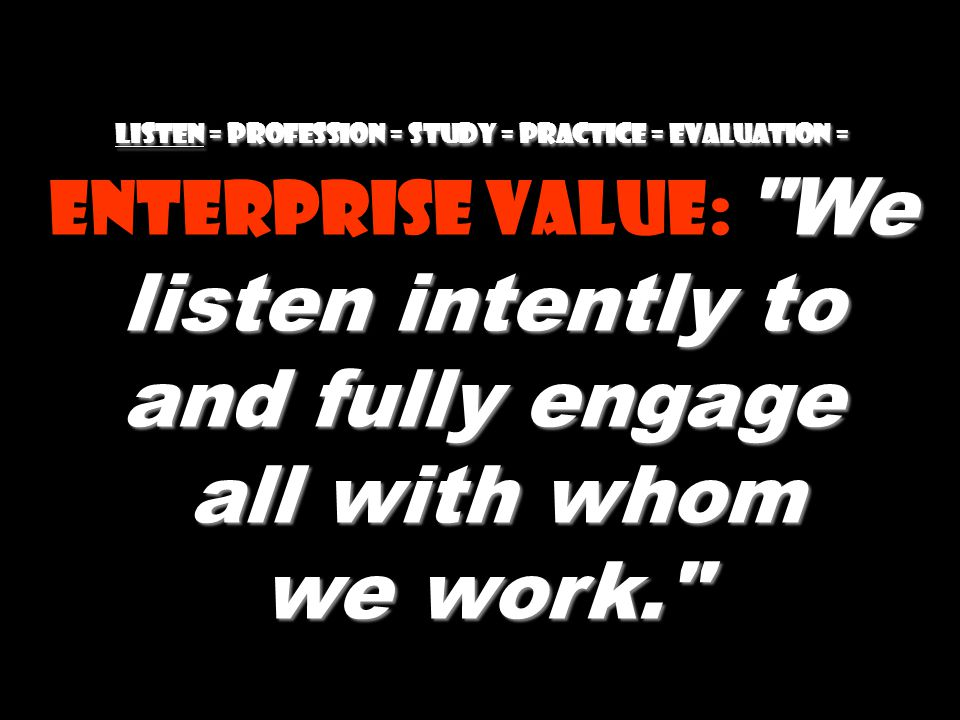 Listen = Profession = Study = practice = evaluation = Enterprise value: We listen intently to and fully engage