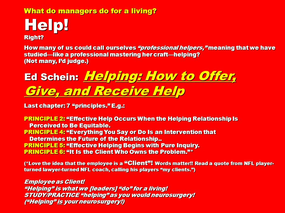 Help! Give, and Receive Help Ed Schein: Helping: How to Offer,