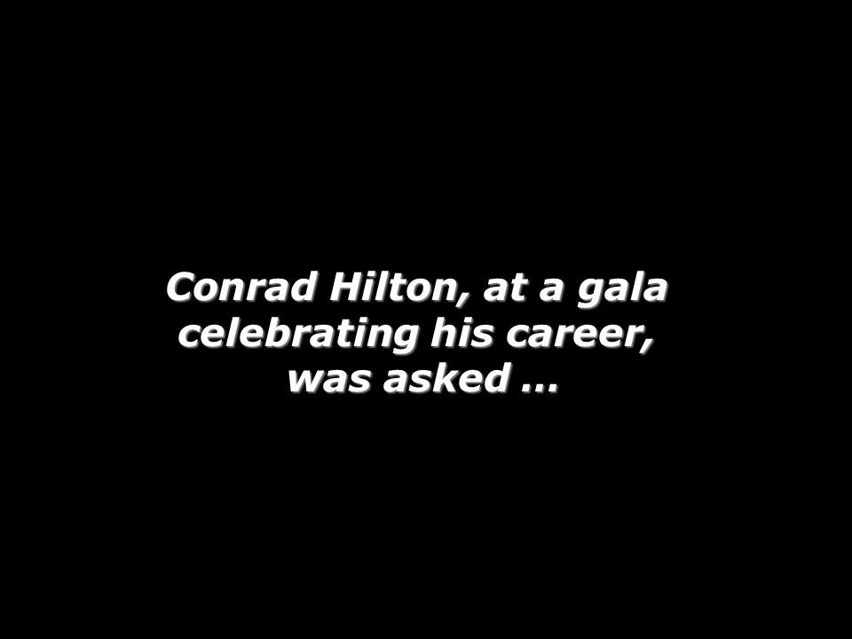 Conrad Hilton, at a gala celebrating his career, was asked …