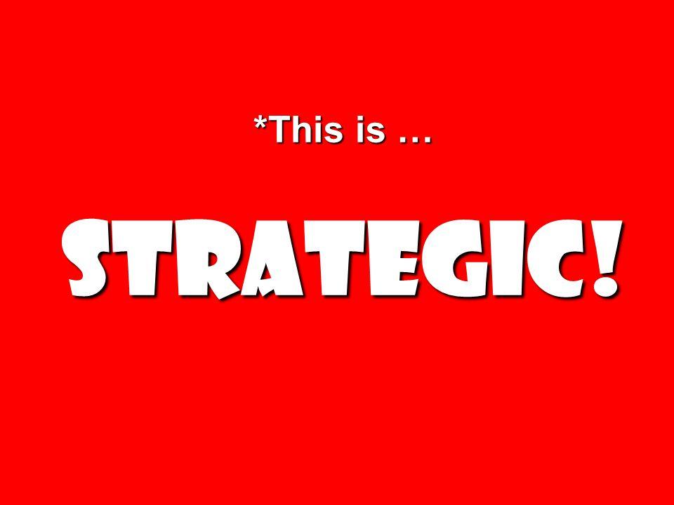 *This is … Strategic!