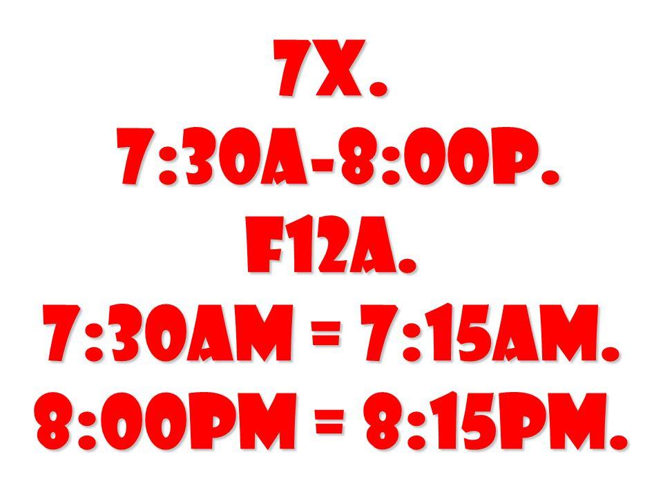 7X. 7:30A-8:00P. F12A. 7:30AM = 7:15AM. 8:00PM = 8:15PM.