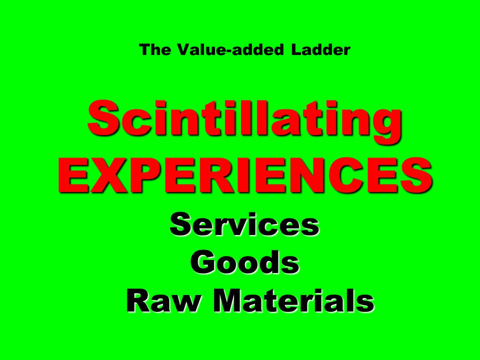 The Value-added Ladder Scintillating EXPERIENCES Services Goods Raw Materials