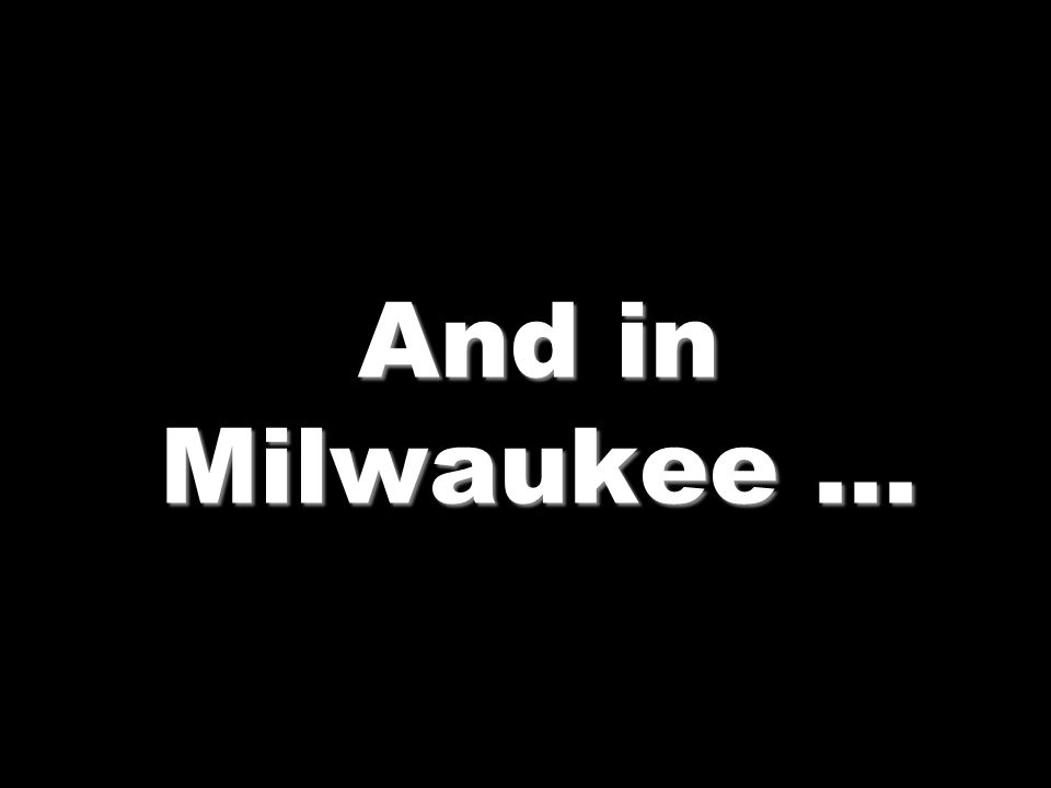 And in Milwaukee …