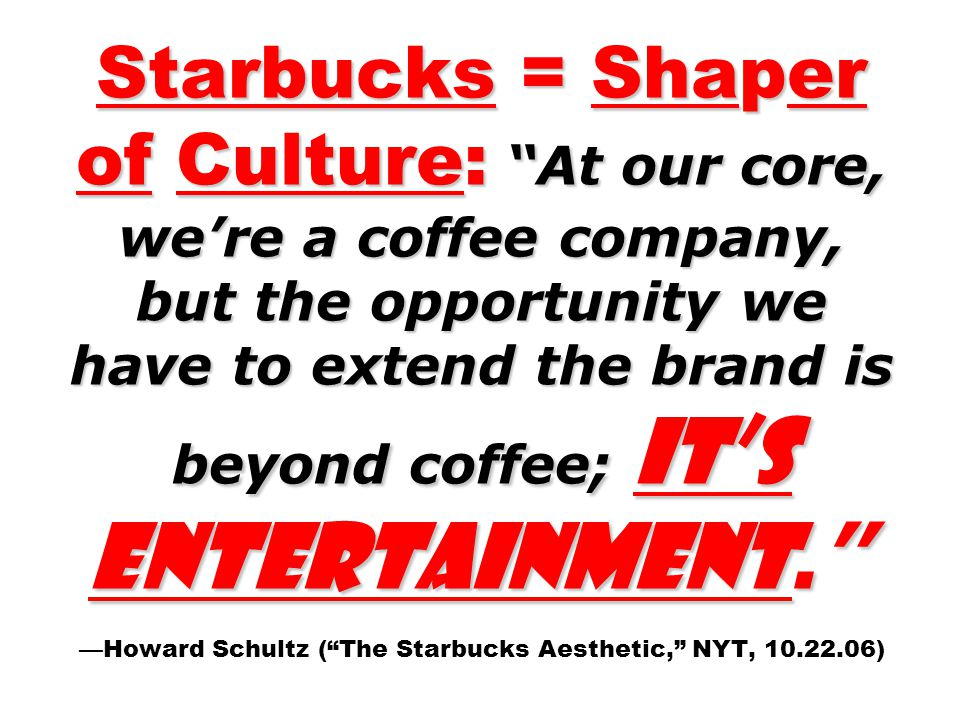 Starbucks = Shaper of Culture: At our core, we're a coffee company, but the opportunity we have to extend the brand is beyond coffee; it's entertainment. —Howard Schultz ( The Starbucks Aesthetic, NYT, 10.22.06)