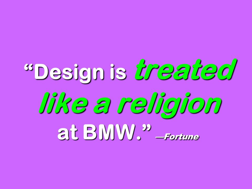 Design is treated like a religion at BMW. —Fortune