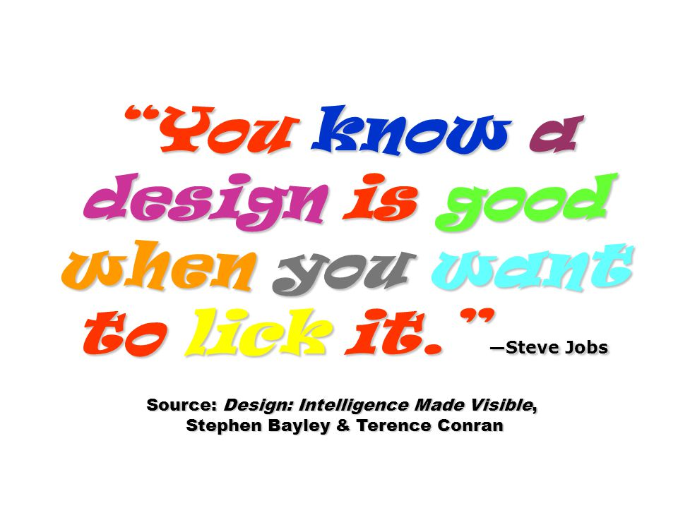 You know a design is good when you want to lick it. —Steve Jobs
