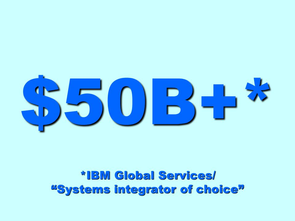 $50B+* *IBM Global Services/ Systems integrator of choice