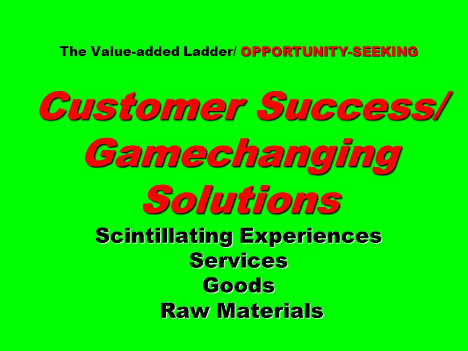 The Value-added Ladder/ OPPORTUNITY-SEEKING Customer Success/ Gamechanging Solutions Scintillating Experiences Services Goods Raw Materials