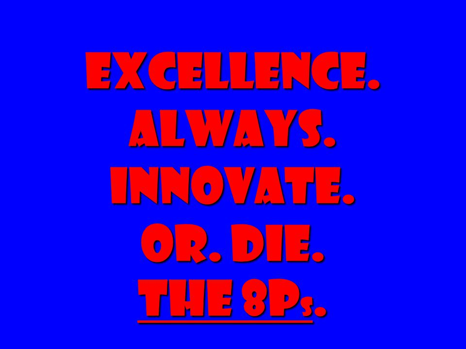 Excellence. Always. Innovate. Or. Die. The 8Ps.