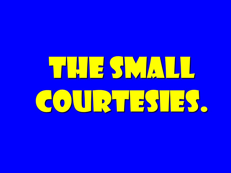 The Small Courtesies.