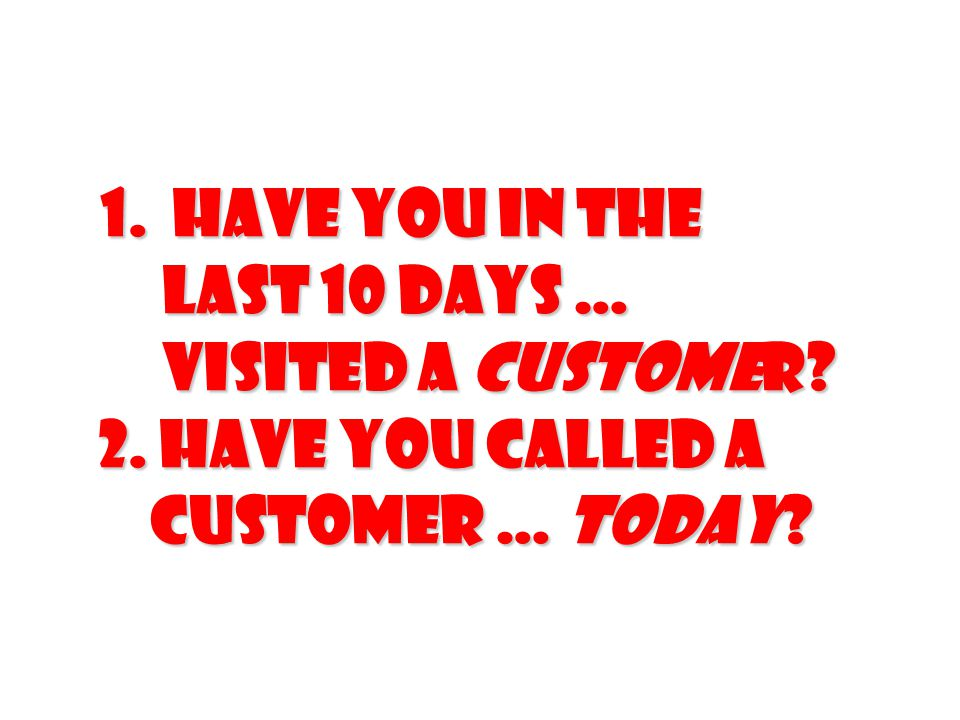 1. Have you in the last 10 days … visited a customer. 2