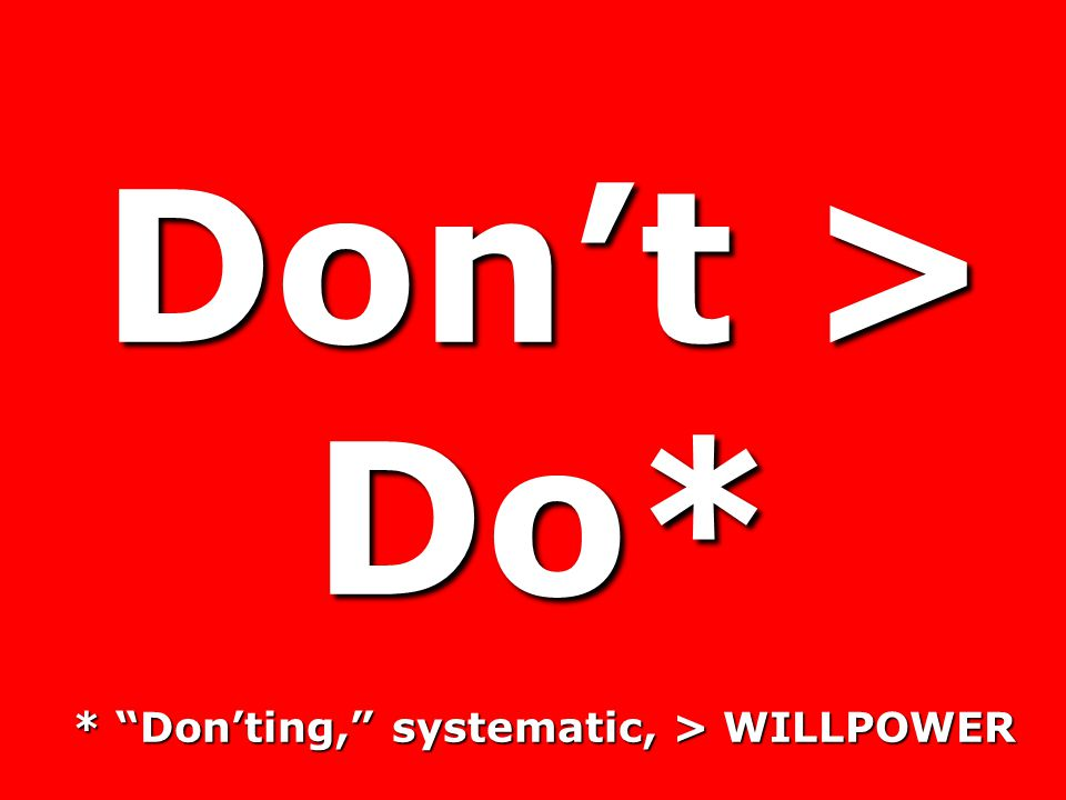 Don't > Do* * Don'ting, systematic, > WILLPOWER