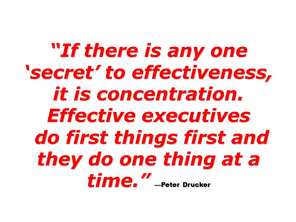 do first things first and they do one thing at a time. —Peter Drucker