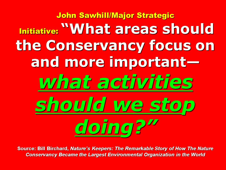 John Sawhill/Major Strategic Initiative: What areas should the Conservancy focus on and more important— what activities should we stop doing Source: Bill Birchard, Nature's Keepers: The Remarkable Story of How The Nature Conservancy Became the Largest Environmental Organization in the World