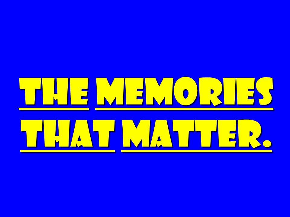 The Memories That Matter.