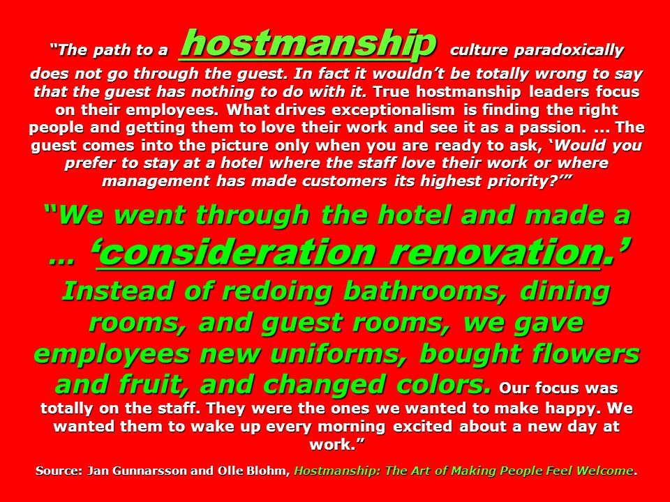 The path to a hostmanship culture paradoxically does not go through the guest. In fact it wouldn't be totally wrong to say that the guest has nothing to do with it. True hostmanship leaders focus on their employees. What drives exceptionalism is finding the right people and getting them to love their work and see it as a passion. ... The guest comes into the picture only when you are ready to ask, 'Would you prefer to stay at a hotel where the staff love their work or where management has made customers its highest priority '
