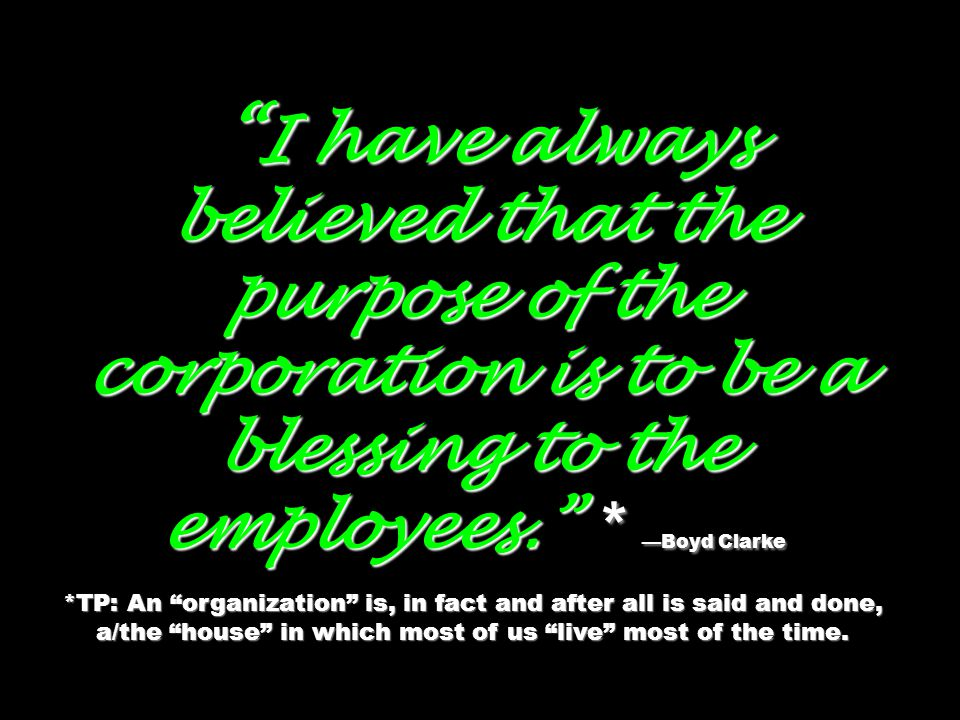 I have always believed that the purpose of the corporation is to be a blessing to the employees. * —Boyd Clarke