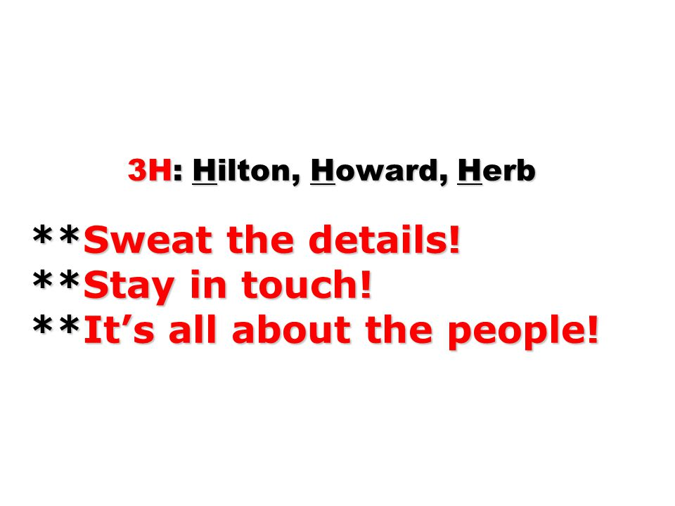 3H: Hilton, Howard, Herb. Sweat the details. Stay in touch