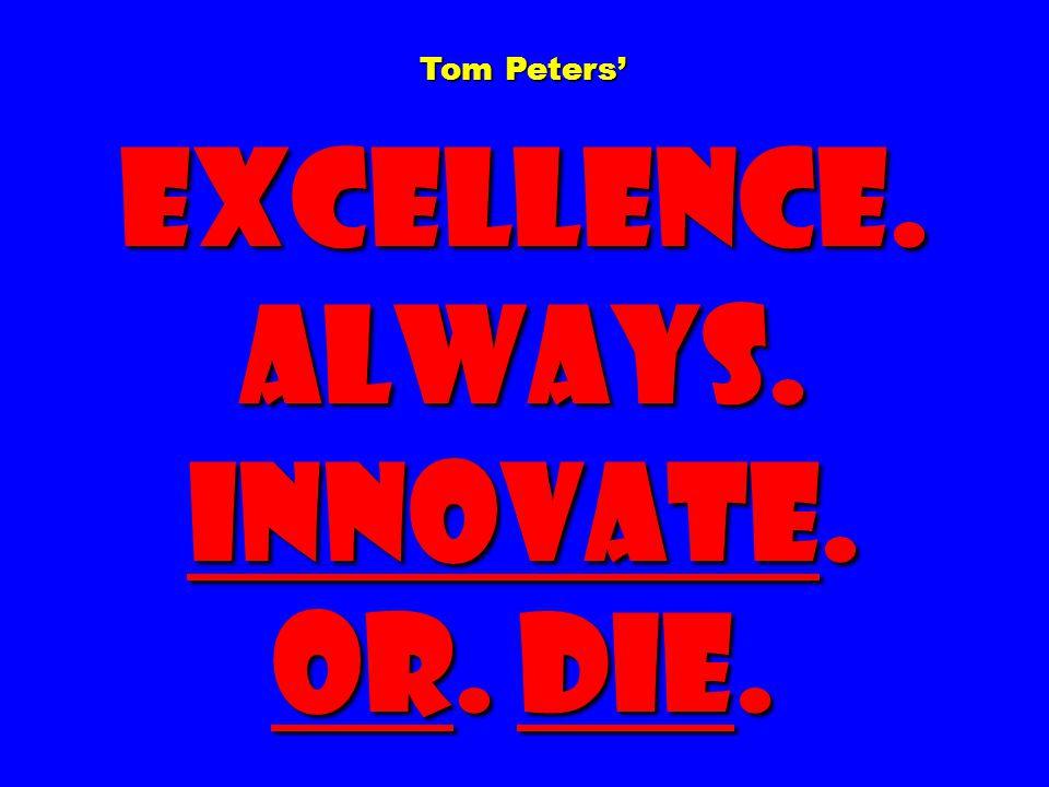 Tom Peters' Excellence. Always. Innovate. Or. Die.