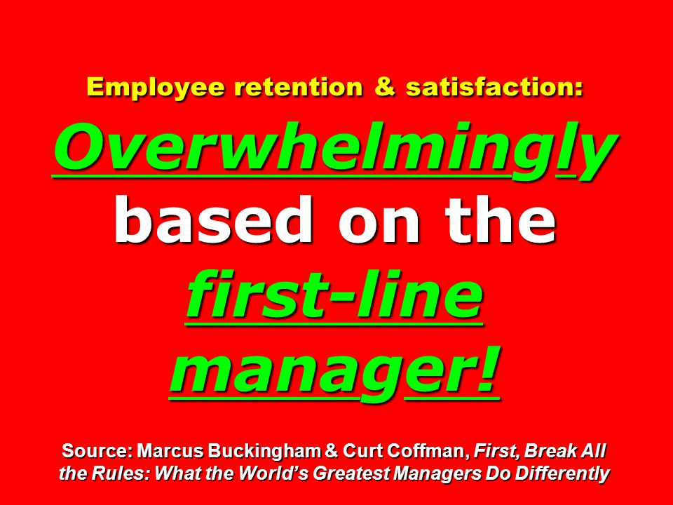 Employee retention & satisfaction: Overwhelminglybased on the first-line manager.