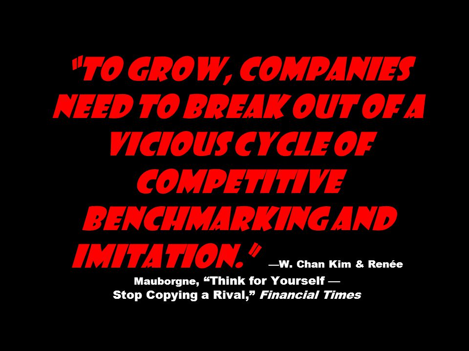 To grow, companies need to break out of a vicious cycle of competitive benchmarking and imitation. —W.