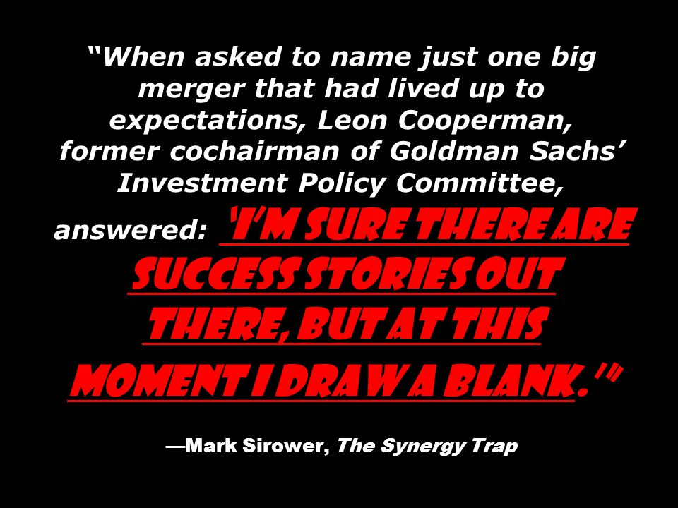 When asked to name just one big merger that had lived up to expectations, Leon Cooperman, former cochairman of Goldman Sachs' Investment Policy Committee, answered: 'I'm sure there are success stories out there, but at this moment I draw a blank.' —Mark Sirower, The Synergy Trap