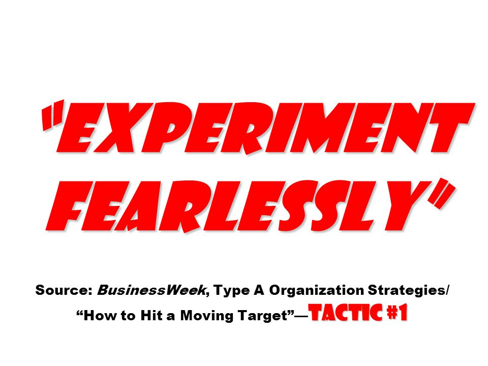Experiment fearlessly Source: BusinessWeek, Type A Organization Strategies/ How to Hit a Moving Target —Tactic #1