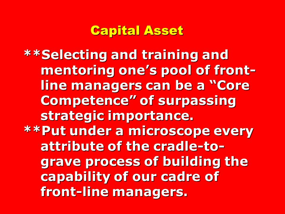 Capital Asset **Selecting and training and mentoring one's pool of front- line managers can be a Core Competence of surpassing strategic importance.