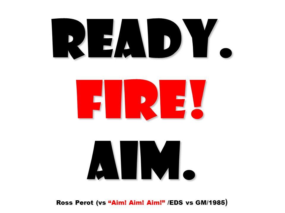 READY. FIRE! AIM. Ross Perot (vs Aim! Aim! Aim! /EDS vs GM/1985)